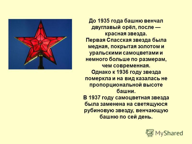 До 1935 года башню венчал двуглавый орёл, после красная звезда. Первая Спасская звезда была медная, покрытая золотом и уральскими самоцветами и немного больше по размерам, чем современная. Однако к 1936 году звезда померкла и на вид казалась не пропо