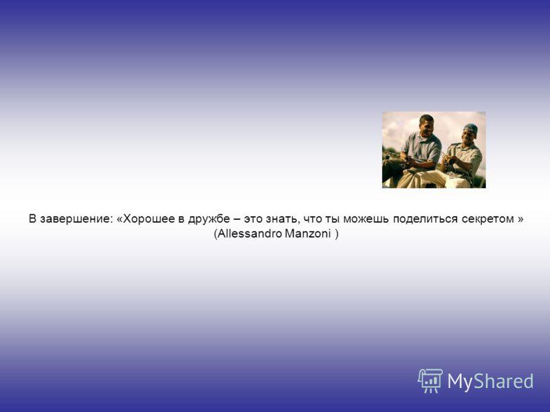 В завершение: «Хорошее в дружбе – это знать, что ты можешь поделиться секретом » (Allessandro Manzoni )