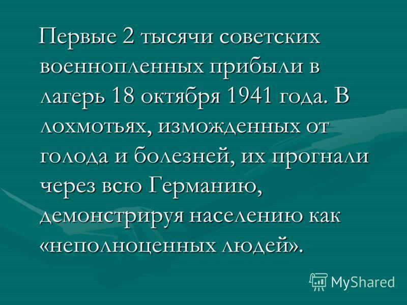 Первые 2 тысячи советских военнопленных прибыли в лагерь 18 октября 1941 года. В лохмотьях, изможденных от голода и болезней, их прогнали через всю Германию, демонстрируя населению как «неполноценных людей». Первые 2 тысячи советских военнопленных пр