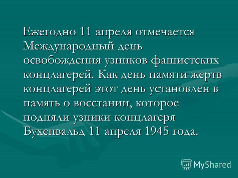 Ежегодно 11 апреля отмечается Международный день освобождения узников фашистских концлагерей. Как день памяти жертв концлагерей этот день установлен в память о восстании, которое подняли узники концлагеря Бухенвальд 11 апреля 1945 года. Ежегодно 11 а