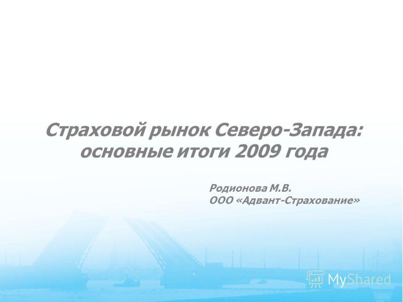 1 Cтраховой рынок Северо-Запада: основные итоги 2009 года Родионова М.В. ООО «Адвант-Страхование»