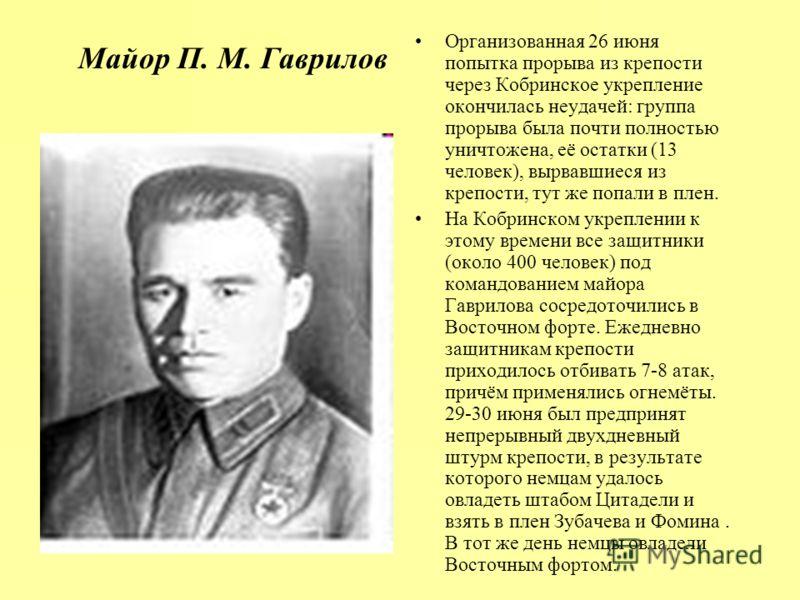 Майор П. М. Гаврилов Организованная 26 июня попытка прорыва из крепости через Кобринское укрепление окончилась неудачей: группа прорыва была почти полностью уничтожена, её остатки (13 человек), вырвавшиеся из крепости, тут же попали в плен. На Кобрин