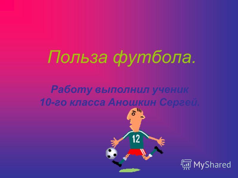 Польза футбола. Работу выполнил ученик 10-го класса Аношкин Сергей.