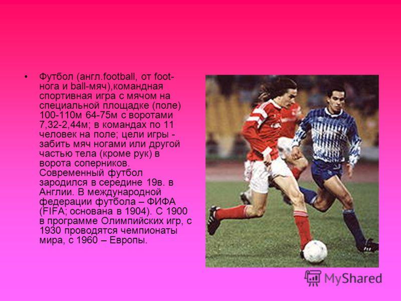 Футбол (англ.football, от foot- нога и ball-мяч),командная спортивная игра с мячом на специальной площадке (поле) 100-110м 64-75м с воротами 7,32-2,44м; в командах по 11 человек на поле; цели игры - забить мяч ногами или другой частью тела (кроме рук