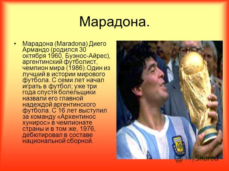 Марадона. Марадона (Maradona) Диего Армандо (родился 30 октября 1960, Буэнос-Айрес), аргентинский футболист, чемпион мира (1986).Один из лучший в истории мирового футбола. С семи лет начал играть в футбол; уже три года спустя болельщики назвали его г