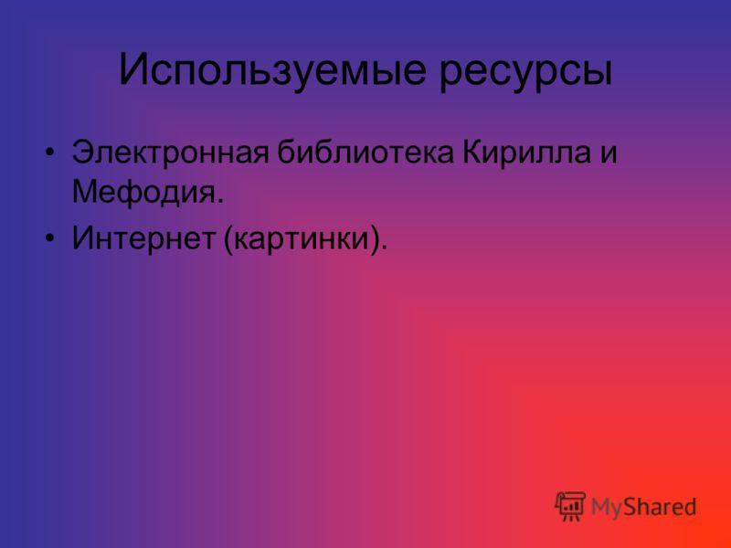 Используемые ресурсы Электронная библиотека Кирилла и Мефодия. Интернет (картинки).