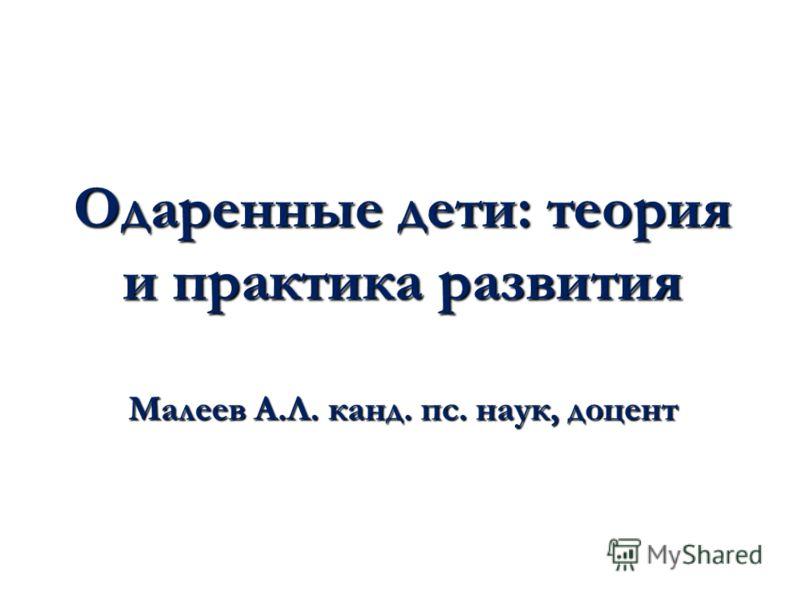 Одаренные дети: теория и практика развития Малеев А.Л. канд. пс. наук, доцент