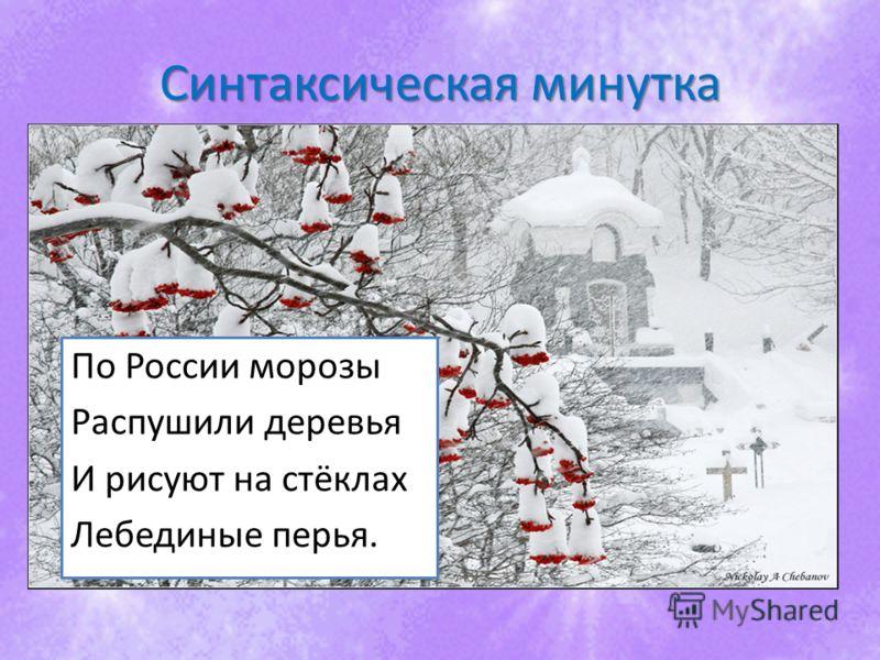 Синтаксическая минутка По России морозы Распушили деревья И рисуют на стёклах Лебединые перья.