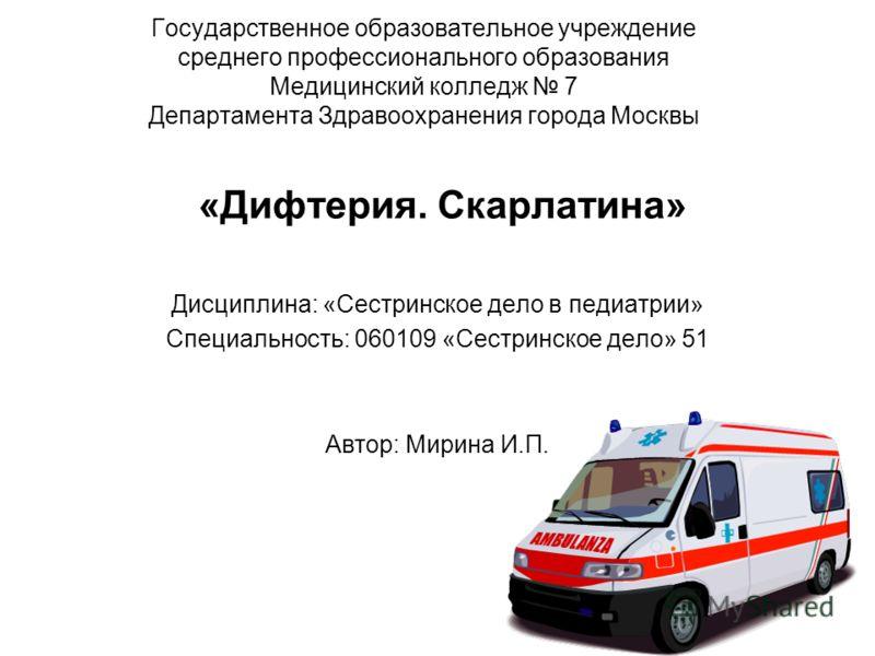 Государственное образовательное учреждение среднего профессионального образования Медицинский колледж 7 Департамента Здравоохранения города Москвы «Дифтерия. Скарлатина» Дисциплина: «Сестринское дело в педиатрии» Специальность: 060109 «Сестринское де