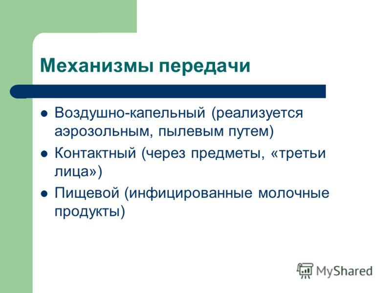 Механизмы передачи Воздушно-капельный (реализуется аэрозольным, пылевым путем) Контактный (через предметы, «третьи лица») Пищевой (инфицированные молочные продукты)