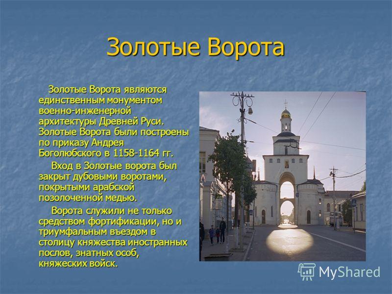 Золотые Ворота Золотые Ворота являются единственным монументом военно-инженерной архитектуры Древней Руси. Золотые Ворота были построены по приказу Андрея Боголюбского в 1158-1164 гг. Золотые Ворота являются единственным монументом военно-инженерной