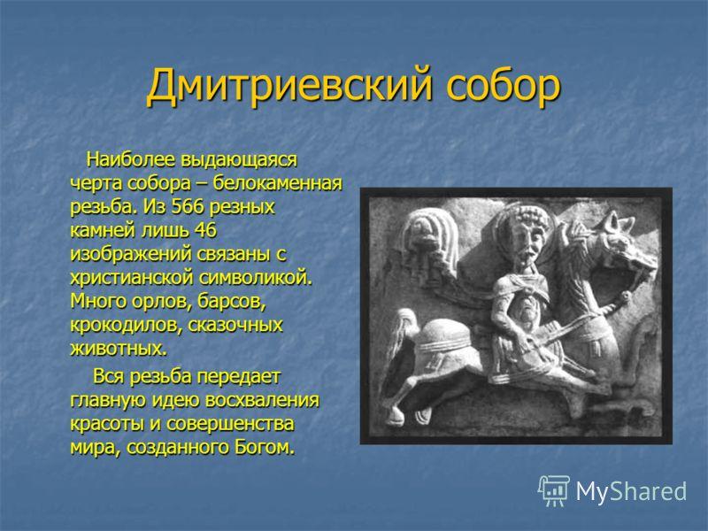 Дмитриевский собор Наиболее выдающаяся черта собора – белокаменная резьба. Из 566 резных камней лишь 46 изображений связаны с христианской символикой. Много орлов, барсов, крокодилов, сказочных животных. Наиболее выдающаяся черта собора – белокаменна