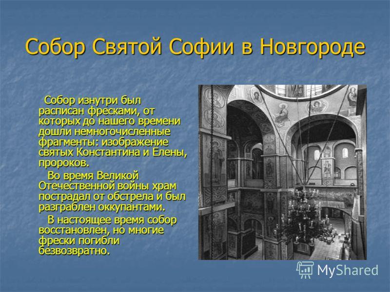 Собор Святой Софии в Новгороде Собор изнутри был расписан фресками, от которых до нашего времени дошли немногочисленные фрагменты: изображение святых Константина и Елены, пророков. Собор изнутри был расписан фресками, от которых до нашего времени дош