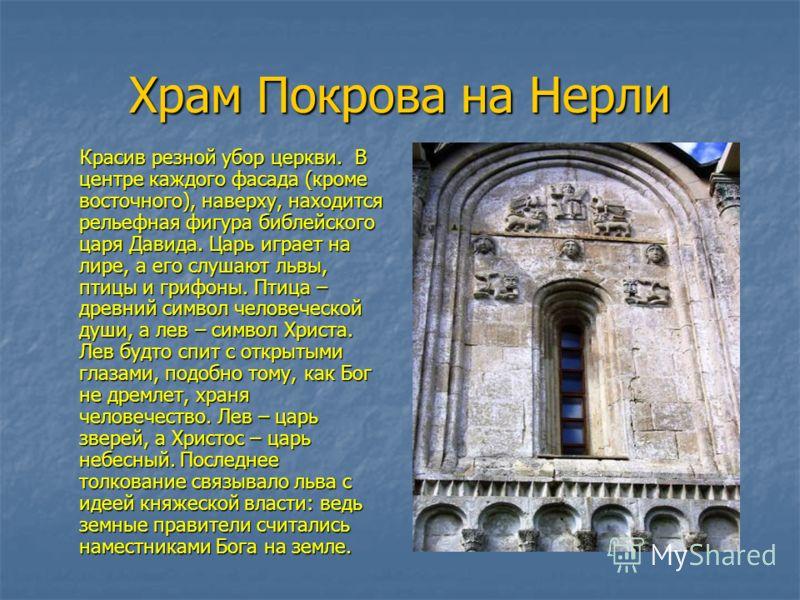 Храм Покрова на Нерли Красив резной убор церкви. В центре каждого фасада (кроме восточного), наверху, находится рельефная фигура библейского царя Давида. Царь играет на лире, а его слушают львы, птицы и грифоны. Птица – древний символ человеческой ду
