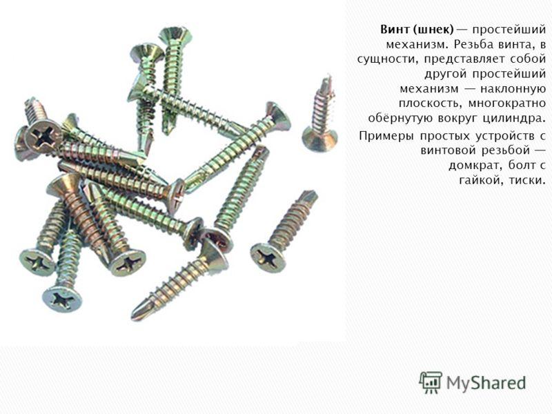Винт (шнек) простейший механизм. Резьба винта, в сущности, представляет собой другой простейший механизм наклонную плоскость, многократно обёрнутую вокруг цилиндра. Примеры простых устройств с винтовой резьбой домкрат, болт с гайкой, тиски.