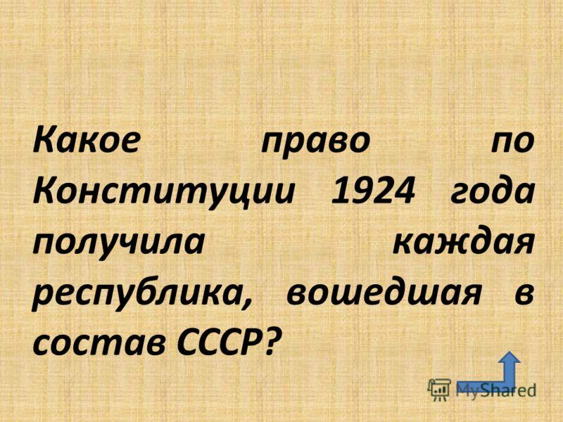 Какое право по Конституции 1924 года получила каждая республика, вошедшая в состав СССР?