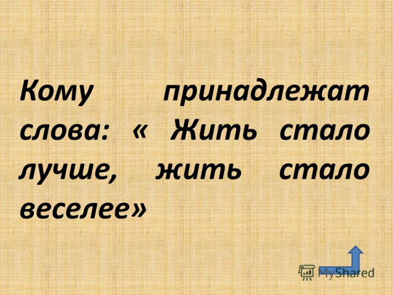 Кому принадлежат слова: « Жить стало лучше, жить стало веселее»