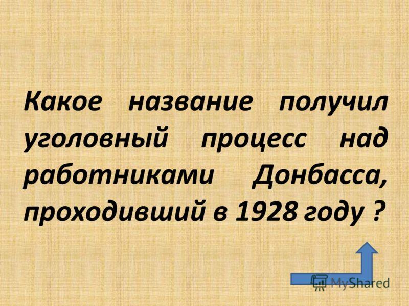 Какое название получил уголовный процесс над работниками Донбасса, проходивший в 1928 году ?