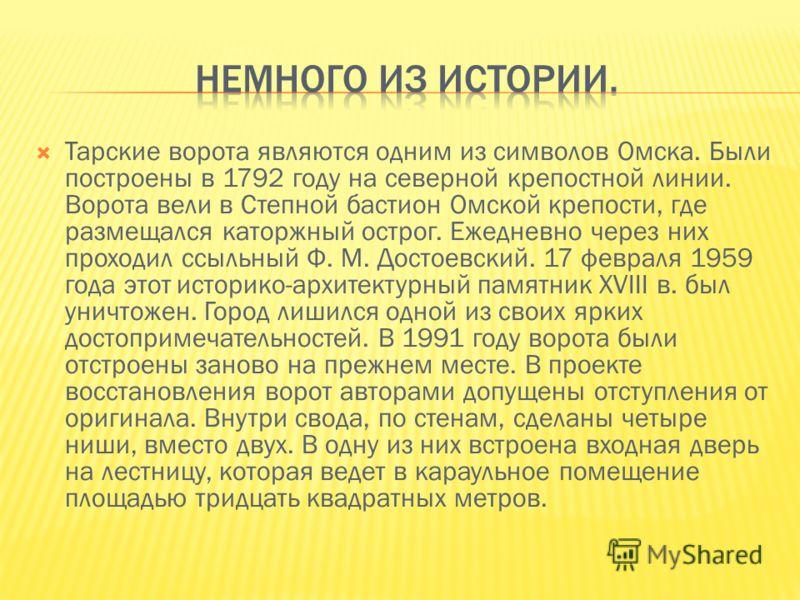 Тарские ворота являются одним из символов Омска. Были построены в 1792 году на северной крепостной линии. Ворота вели в Степной бастион Омской крепости, где размещался каторжный острог. Ежедневно через них проходил ссыльный Ф. М. Достоевский. 17 февр