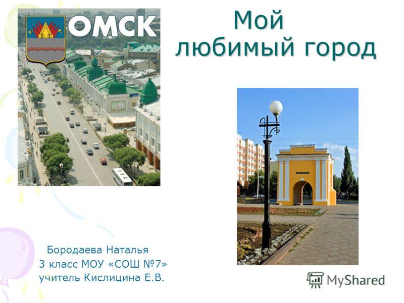 Мой любимый город Мой любимый город Бородаева Наталья 3 класс МОУ «СОШ 7» учитель Кислицина Е.В.