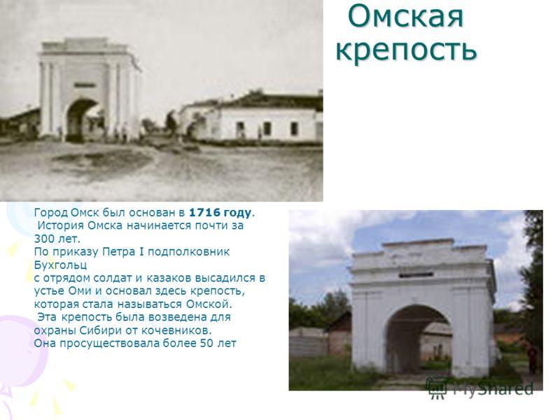 Омская крепость Город Омск был основан в 1716 году. История Омска начинается почти за 300 лет. По приказу Петра I подполковник Бухгольц с отрядом солдат и казаков высадился в устье Оми и основал здесь крепость, которая стала называться Омской. Эта кр