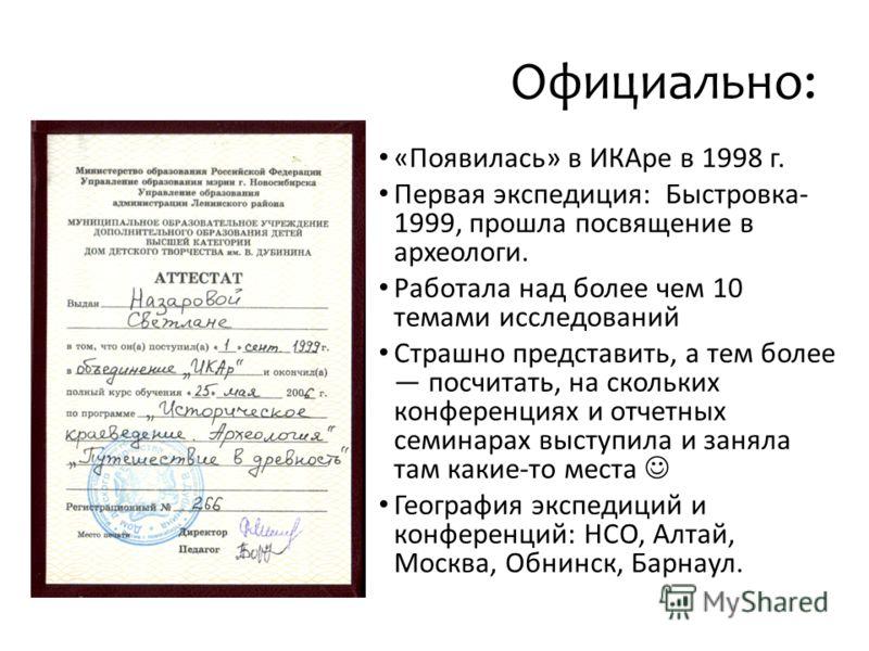 Официально: «Появилась» в ИКАре в 1998 г. Первая экспедиция: Быстровка- 1999, прошла посвящение в археологи. Работала над более чем 10 темами исследований Страшно представить, а тем более посчитать, на скольких конференциях и отчетных семинарах высту
