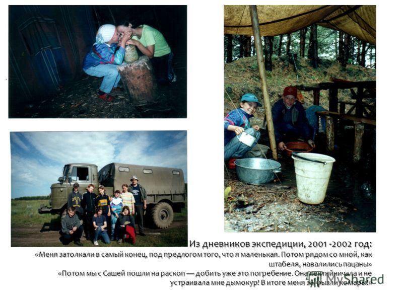 Из дневников экспедиции, 2001 -2002 год: «Меня затолкали в самый конец, под предлогом того, что я маленькая. Потом рядом со мной, как штабеля, навалились пацаны» «Потом мы с Сашей пошли на раскоп добить уже это погребение. Она лентяйничала и не устра