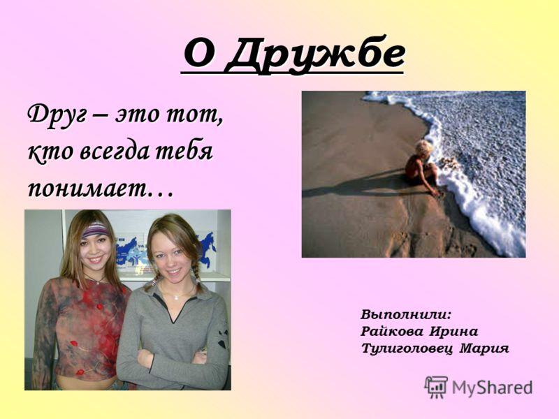 О Дружбе Друг – это тот, кто всегда тебя понимает… Выполнили: Райкова Ирина Тулиголовец Мария