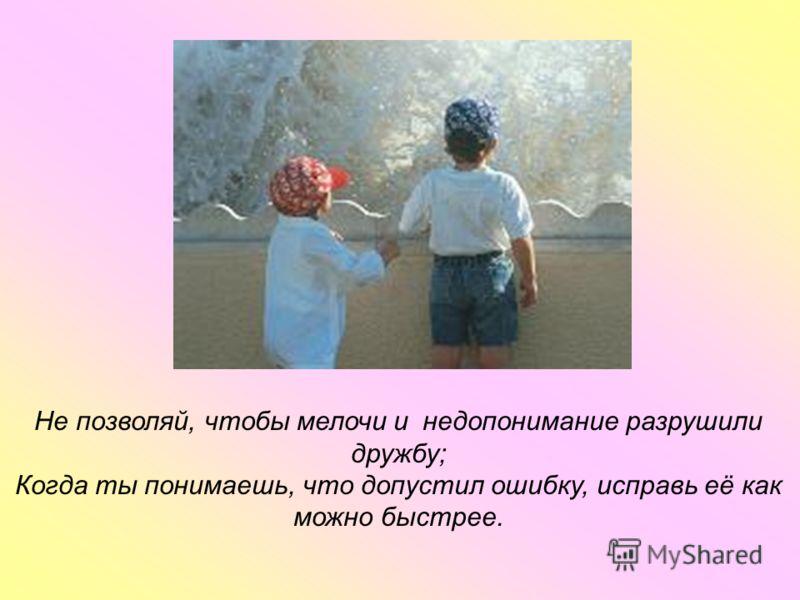 Не позволяй, чтобы мелочи и недопонимание разрушили дружбу; Когда ты понимаешь, что допустил ошибку, исправь её как можно быстрее.