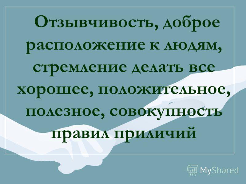 Отзывчивость, доброе расположение к людям, стремление делать все хорошее, положительное, полезное, совокупность правил приличий