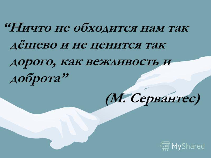 Ничто не обходится нам так дёшево и не ценится так дорого, как вежливость и доброта (М. Сервантес)