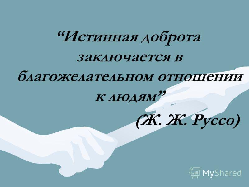 Истинная доброта заключается в благожелательном отношении к людям (Ж. Ж. Руссо)