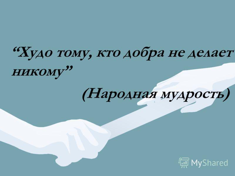 Худо тому, кто добра не делает никому (Народная мудрость)