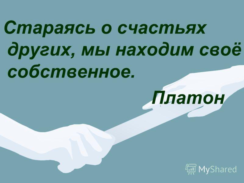 Стараясь о счастьях других, мы находим своё собственное. Платон