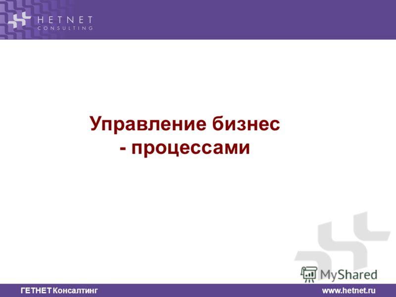 ГЕТНЕТ Консалтинг www.hetnet.ru Управление бизнес - процессами