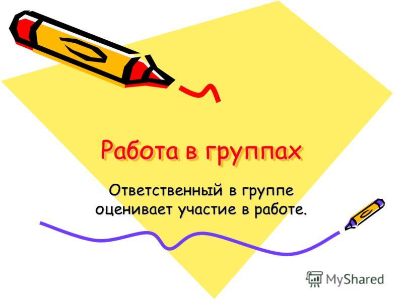 Работа в группах Ответственный в группе оценивает участие в работе.