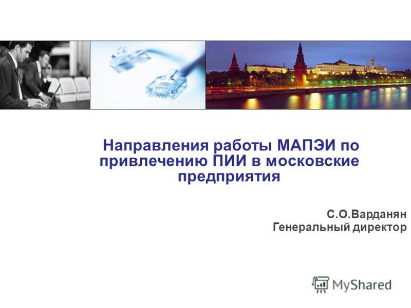 Направления работы МАПЭИ по привлечению ПИИ в московские предприятия С.О.Варданян Генеральный директор