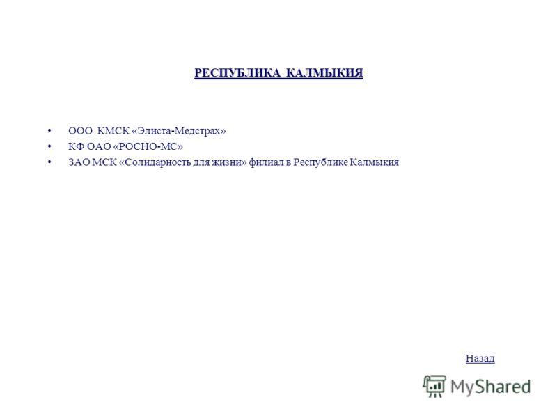 РЕСПУБЛИКА КАЛМЫКИЯ ООО КМСК «Элиста-Медстрах» КФ ОАО «РОСНО-МС» ЗАО МСК «Солидарность для жизни» филиал в Республике Калмыкия Назад