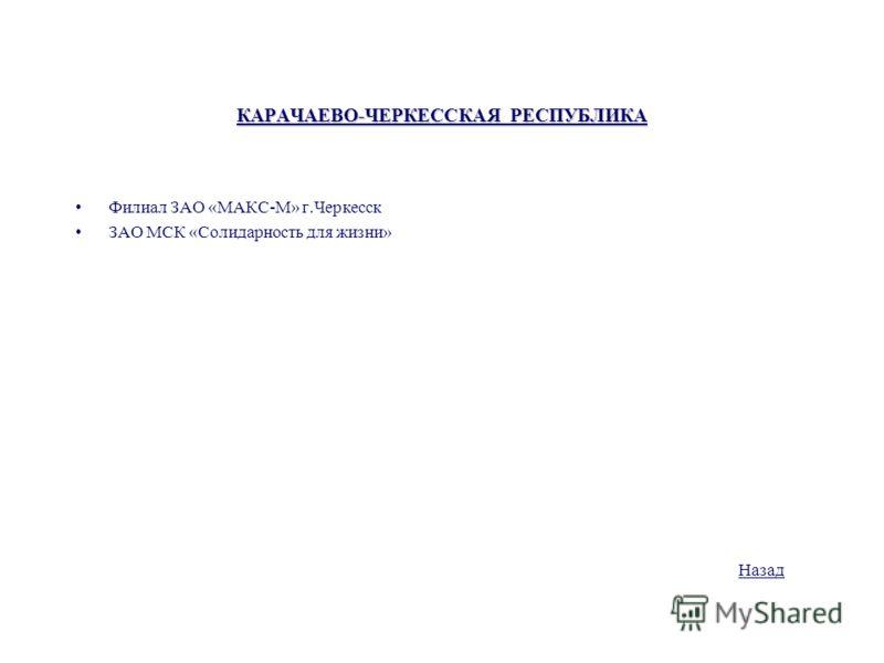 КАРАЧАЕВО-ЧЕРКЕССКАЯ РЕСПУБЛИКА Филиал ЗАО «МАКС-М» г.Черкесск ЗАО МСК «Солидарность для жизни» Назад