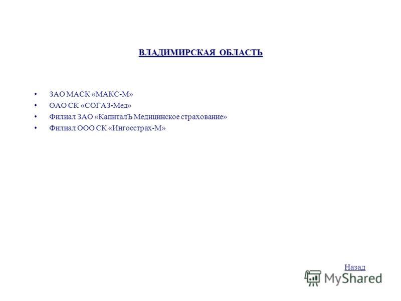 ВЛАДИМИРСКАЯ ОБЛАСТЬ ЗАО МАСК «МАКС-М» ОАО СК «СОГАЗ-Мед» Филиал ЗАО «КапиталЪ Медицинское страхование» Филиал ООО СК «Ингосстрах-М» Назад