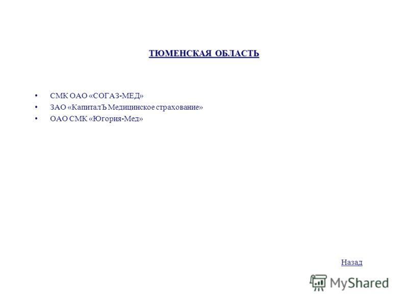 ТЮМЕНСКАЯ ОБЛАСТЬ СМК ОАО «СОГАЗ-МЕД» ЗАО «КапиталЪ Медицинское страхование» ОАО СМК «Югория-Мед» Назад