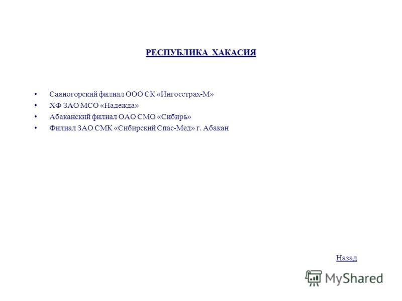 РЕСПУБЛИКА ХАКАСИЯ Саяногорский филиал ООО СК «Ингосстрах-М» ХФ ЗАО МСО «Надежда» Абаканский филиал ОАО СМО «Сибирь» Филиал ЗАО СМК «Сибирский Спас-Мед» г. Абакан Назад