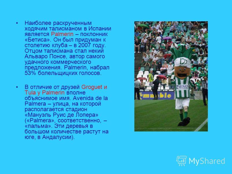 Наиболее раскрученным ходячим талисманом в Испании является Palmerin – поклонник «Бетиса». Он был придуман к столетию клуба – в 2007 году. Отцом талисмана стал некий Альваро Понсе, автор самого удачного коммерческого предложения. Palmerin, набрал 53%