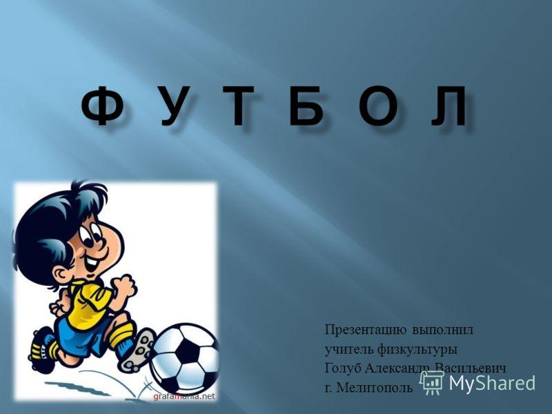Презентацию выполнил учитель физкультуры Голуб Александр Васильевич г. Мелитополь