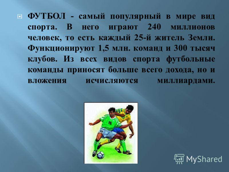ФУТБОЛ - самый популярный в мире вид спорта. В него играют 240 миллионов человек, то есть каждый 25- й житель Земли. Функционируют 1,5 млн. команд и 300 тысяч клубов. Из всех видов спорта футбольные команды приносят больше всего дохода, но и вложения