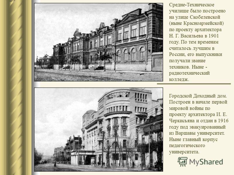 Городской Доходный дом. Построен в начале первой мировой войны по проекту архитектора И. Е. Черкисьяна и отдан в 1916 году под эвакуированный из Варшавы университет. Ныне главный корпус педагогического университета. Средне-Техническое училище было по