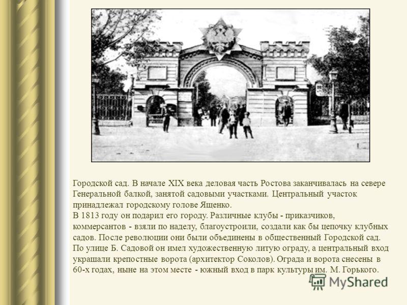 Городской сад. В начале XIX века деловая часть Ростова заканчивалась на севере Генеральной балкой, занятой садовыми участками. Центральный участок принадлежал городскому голове Ященко. В 1813 году он подарил его городу. Различные клубы - приказчиков,