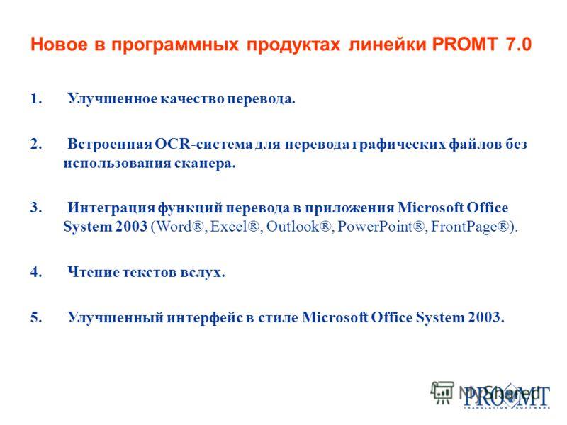 Новое в программных продуктах линейки PROMT 7.0 1. Улучшенное качество перевода. 2. Встроенная OCR-система для перевода графических файлов без использования сканера. 3. Интеграция функций перевода в приложения Microsoft Office System 2003 (Word®, Exc