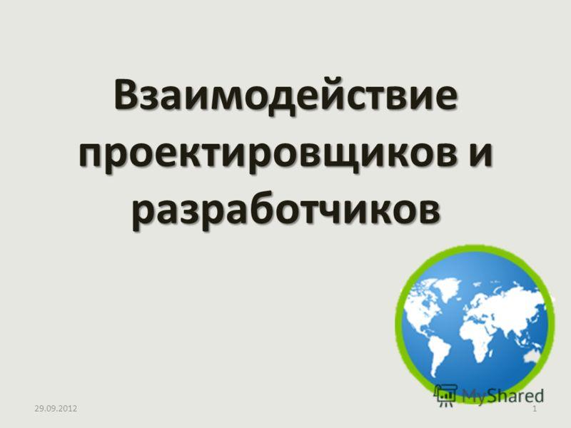 02.07.20121 Взаимодействие проектировщиков и разработчиков
