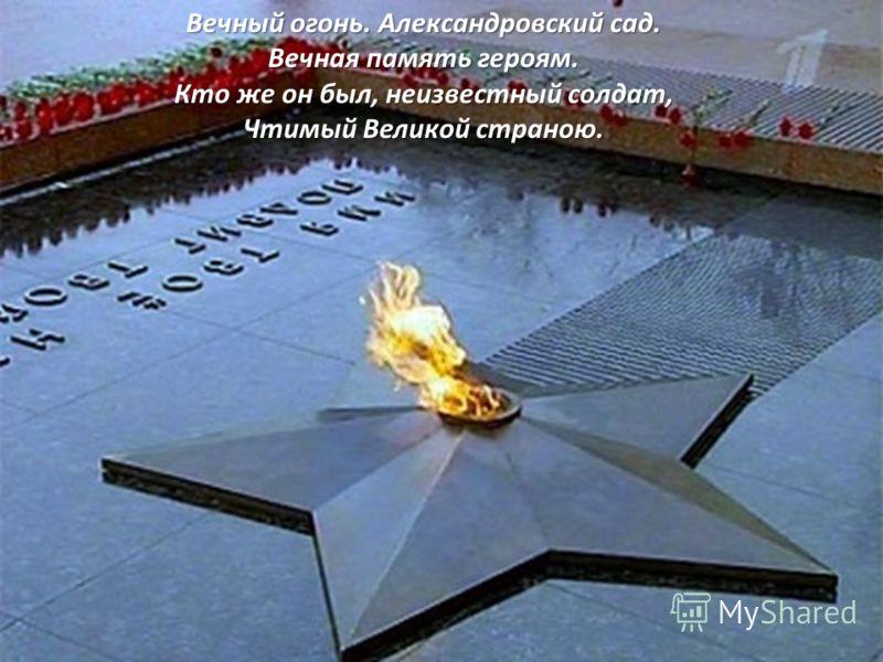 Вечный огонь. Александровский сад. Вечная память героям. Кто же он был, неизвестный солдат, Чтимый Великой страною.